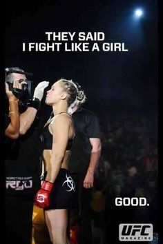 """""""They said I fight like a girl...good."""" -Ronda Rousey. She is so awesome!"""