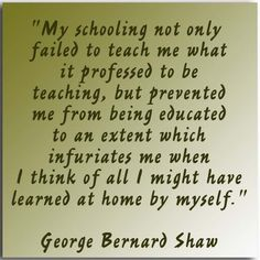 """""""My schooling not only failed to teach me what it professed to be teaching, but prevented me from being educated to an extent which infuriates me when I think of all I might have learned at home by myself."""" ––George Bernard Shaw"""