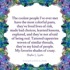 The coolest people I've ever met have the most colorful pasts, they've lived lives of risk, made bad choices, learned lessons, explored, and they're not...