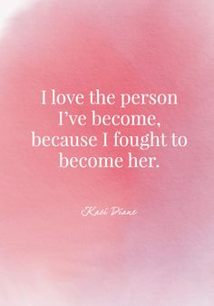 """I love the person I've become, because I fought to become her."" - Kaci Diane - Daring Quotes - Photos"