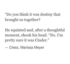 "Cress- ""Something brought you here, Carswell Thorne. Call it what you will: fate, destiny..."" Thorne- ""Cinder..."""