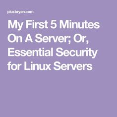 My First 5 Minutes On A Server; Or, Essential Security for Linux Servers More