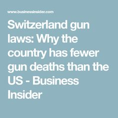 Switzerland gun laws: Why the country has fewer gun deaths than the US - Business Insider