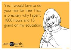Yes, I would love to do your hair for free! That is precisely why I spent 1800 hours and 15 grand on my education.