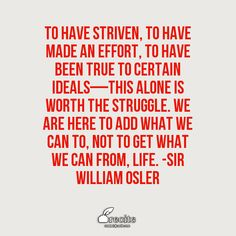 To have striven, to have made an effort, to have been true to certain ideals—this alone is worth the struggle. We are here to add what we can to, not to get what we can from, life. -Sir William Osler - Quote From Recite.com #RECITE #QUOTE