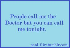 People call me the Doctor but you can call me tonight. See more Doctor Who pick up lines [here].