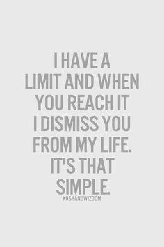 I have a limit and when you reach it I dismiss you from my life it's that simple