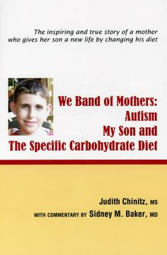 We Band of Mothers: Autism My Son & the Specific Carbohydrate Diet: Judith Chinitz, - Judy shared her remarkable find with hundreds of other families of autistic children. In this book, you'll read the stories of many of these families: stories about once-tormented autistic children who can now sleep soundly, eat without pain, play and learn, cuddle and laugh. You'll even learn about children whose autistic symptoms virtually vanished as a result of SCD.
