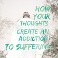 How your thoughts create an addiction to suffering