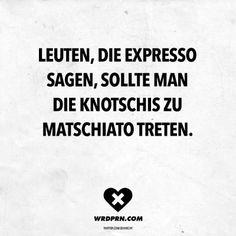 Visual Statements®️ Leute, die Expresso sagen, sollte man die Knotschis zu Matschiato treten. Sprüche / Zitate / Quotes / Wordporn / witzig / lustig / Sarkasmus / Freundschaft / Beziehung / Ironie
