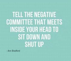 Quote: Tell the negative committee that meets inside your head to sit down and shut up.
