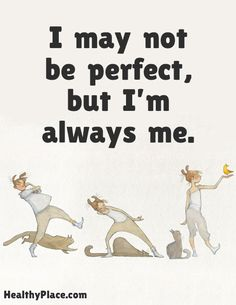 Positive Quote: I may not be perfect, but I'm always me. www.HealthyPlace.com