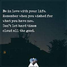 Be in love with your life. Remember when you wished for what you have now. Don't let hard times cloud the good. Gratitude Quotes, Positive Quotes, Motivational Quotes, Inspirational Quotes, Gratitude Changes Everything, Don't Let, Let It Be, Live Life Love, Silver Lining