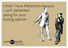 I think I have Alzheimers because I can't remember asking for your fucking opinion