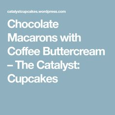 Chocolate Macarons with Coffee Buttercream – The Catalyst: Cupcakes