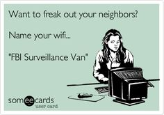 Funny College Ecard: Want to freak out your neighbors? Name your wifi... 'FBI Surveillance Van'.