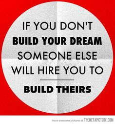 If you don't build your dream, someone else will hire you to build theirs.