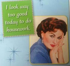 I look way too good today to do housework.