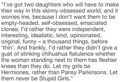 """""""I've got two daughters who will have to make their way in this skinny-obsessed world, and it worries me, because I don't want them to be empty-headed, self-obsessed, emaciated clones; I'd rather they were independent, interesting, idealistic, kind, opinionated, original, funny – a thousand things, before 'thin'. And frankly, I'd rather they didn't give a gust of stinking chihuahua flatulence whether the woman standing next to them has fleshier knees than they do. Let my girls be Hermiones, rather than Pansy Parkinsons. Let them never be Stupid Girls."""" -J.K. Rowling"""