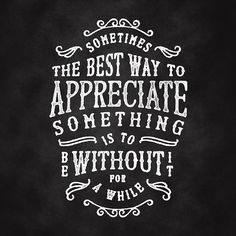 'Sometimes the best way to appreciate something is to be without it for a while'