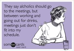 They say alcholics should go to the meetings, but between working and going out for drinks, meetings just don't fit into my schedule.