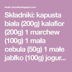 Składniki: kapusta biała (200g) kalafior (200g) 1 marchew (100g) 1 mała cebula (50g) 1 małe jabłko (100g) jogurt naturalny (10...