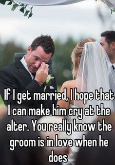 """""""If I get married, I hope that I can make him cry at the alter. You really know the groom is in love when he does """""""