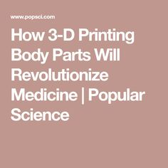 How 3-D Printing Body Parts Will Revolutionize Medicine | Popular Science