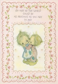 love :  no one in the world could be as precious as you are to me.  Betsy Clark