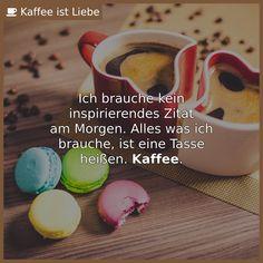 Ich brauche kein  inspirierendes Zitat  am Morgen. Alles was ich  brauche, ist eine Tasse  heißen. Kaffee.