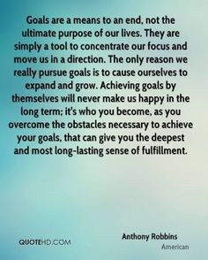 """Goals are a means to an end, not the ultimate purpose of our lives. They are simply a tool to concentrate our focus and move us in a direction. The only reason we really pursue goals is to cause ourselves to expand and grow. Achieving goals by themselves will never make us happy in the long term; it's who you become, as you overcome the obstacles necessary to achieve your goals, that can give you the deepest and most long-lasting sense of fulfillment."" ~ Anthony Robbins"