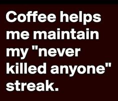Coffee helps me maintain my never killed anyone streak.
