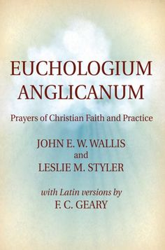 Euchologium Anglicanum (Prayers of Christian Faith and Practice; BY John W. Wallis, Leslie M. Styler, F. C. Geary; Imprint: Wipf and Stock)