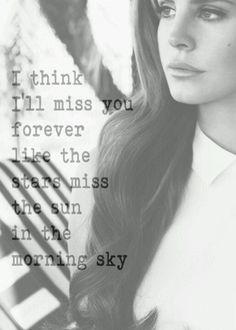 I think I'll miss you forever... - Lana del Rey