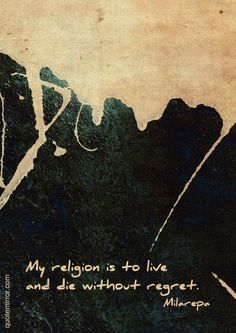 My religion is to live and die without regret.  –Jetsun Milarepa #regret #religion #wisdom http://quotemirror.com/s/miokr