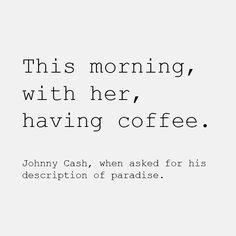 morning coffee   quote   johnny cash   June Carter   true love   paradise   soul mates   words.....HIS DESCRIPTION OF PARADISE