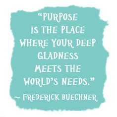 purpose is the place where your deep gladness meets the world's needs. - frederick buechner