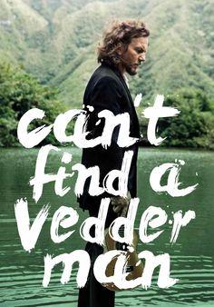 Can't find a Vedder man. Eddie Vedder. Pearl Jam.