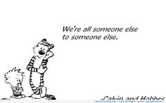 """We're all someone else…"" -Calvin and Hobbes"