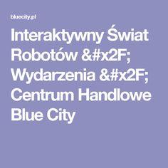 Interaktywny Świat Robotów / Wydarzenia / Centrum Handlowe Blue City