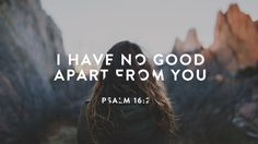 say to the LORD, 'You are my Lord; I have no good apart from you' Psalm 16:2