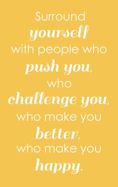 Surround yourself with people who push you, who challenge you, who make you better, who mke you happy.... #saying