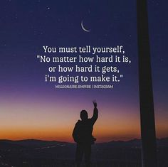 You must tell yourself no matter how hard it is youll make it.