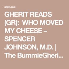 GHERIT READS (GR): WHO MOVED MY CHEESE – SPENCER JOHNSON, M.D. | The BummieGherit Essence