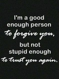 LESSON LEARNED -Trust is the Main things that people take for Granted, screw that up and you will NEVER get it again!