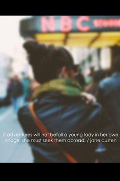 """""""if adventures will not befall a young lady in her own village, she must seek the abroad."""" - jane austen"""