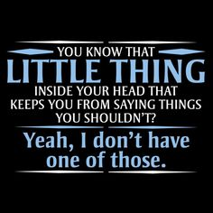 You Know The Little Thing Inside Your Head That Keeps You From Saying Things You Shouldn't? Yeah, I Don't Have One Of Those.T-Shirt