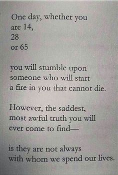 One day, whether you are 14, 28 or 65,you will stumble upon someone who start a fire in you that can't die. However, the saddest, most awful truth you will ever cone to find - is they are not always with whom we spend our lives.