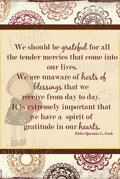 """""""We should be grateful for all the tender mercies that come into our lives. We are unaware of hosts of blessings that we receive from day to day. It is extremely important that we have a spirit of gratitude in our hearts."""" - Elder Quentin L Cook Gospel Quotes, Lds Quotes, Religious Quotes, Quotable Quotes, Spiritual Quotes, Gratitude Quotes, Attitude Of Gratitude, Thanksgiving Quotes, Church Quotes"""