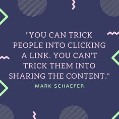 """YOU CAN TRICK PEOPLE INTO CLICKING  A LINK. YOU CAN'T  TRICK THEM INTO SHARING THE CONTENT."" - MARK SCHAEFER #MotivationalMonday #Quote"